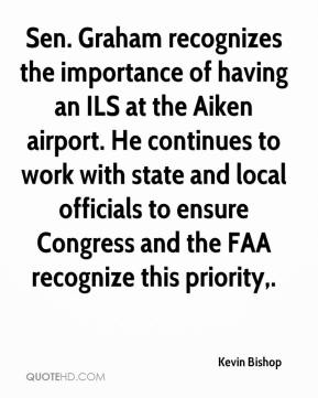 Kevin Bishop  - Sen. Graham recognizes the importance of having an ILS at the Aiken airport. He continues to work with state and local officials to ensure Congress and the FAA recognize this priority.