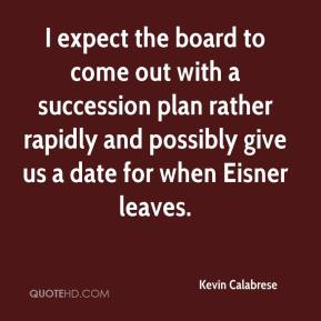 Kevin Calabrese  - I expect the board to come out with a succession plan rather rapidly and possibly give us a date for when Eisner leaves.