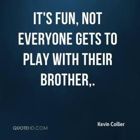 Kevin Collier  - It's fun, not everyone gets to play with their brother.