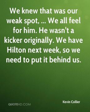 Kevin Collier  - We knew that was our weak spot, ... We all feel for him. He wasn't a kicker originally. We have Hilton next week, so we need to put it behind us.