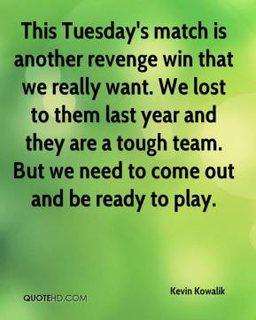 Kevin Kowalik  - This Tuesday's match is another revenge win that we really want. We lost to them last year and they are a tough team. But we need to come out and be ready to play.