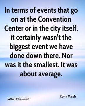 Kevin Marsh  - In terms of events that go on at the Convention Center or in the city itself, it certainly wasn't the biggest event we have done down there. Nor was it the smallest. It was about average.