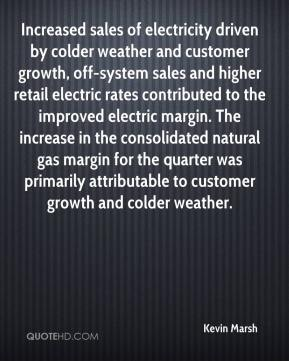 Kevin Marsh  - Increased sales of electricity driven by colder weather and customer growth, off-system sales and higher retail electric rates contributed to the improved electric margin. The increase in the consolidated natural gas margin for the quarter was primarily attributable to customer growth and colder weather.