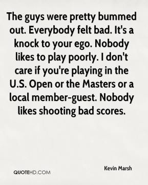 Kevin Marsh  - The guys were pretty bummed out. Everybody felt bad. It's a knock to your ego. Nobody likes to play poorly. I don't care if you're playing in the U.S. Open or the Masters or a local member-guest. Nobody likes shooting bad scores.