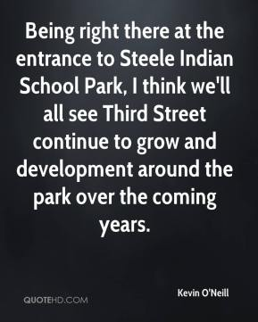 Kevin O'Neill  - Being right there at the entrance to Steele Indian School Park, I think we'll all see Third Street continue to grow and development around the park over the coming years.