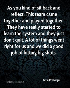Kevin Renbarger  - As you kind of sit back and reflect. This team came together and played together. They have really started to learn the system and they just don't quit. A lot of things went right for us and we did a good job of hitting big shots.