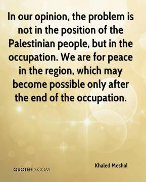 In our opinion, the problem is not in the position of the Palestinian people, but in the occupation. We are for peace in the region, which may become possible only after the end of the occupation.