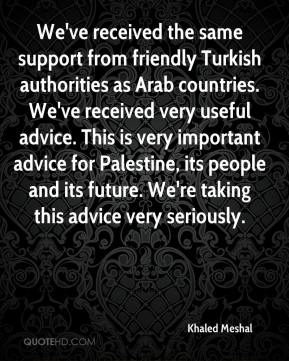 Khaled Meshal  - We've received the same support from friendly Turkish authorities as Arab countries. We've received very useful advice. This is very important advice for Palestine, its people and its future. We're taking this advice very seriously.