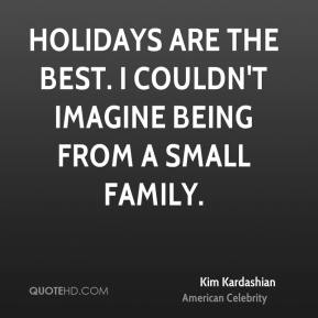 Holidays are the best. I couldn't imagine being from a small family.