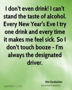 I don't even drink! I can't stand the taste of alcohol. Every New Year's Eve I try one drink and every time it makes me feel sick. So I don't touch booze - I'm always the designated driver.
