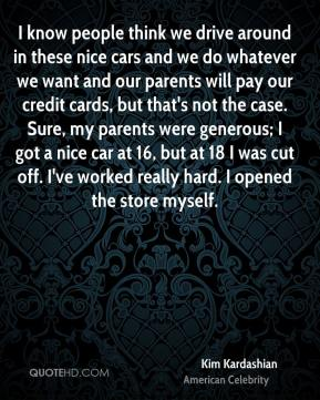 I know people think we drive around in these nice cars and we do whatever we want and our parents will pay our credit cards, but that's not the case. Sure, my parents were generous; I got a nice car at 16, but at 18 I was cut off. I've worked really hard. I opened the store myself.