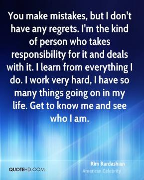You make mistakes, but I don't have any regrets. I'm the kind of person who takes responsibility for it and deals with it. I learn from everything I do. I work very hard, I have so many things going on in my life. Get to know me and see who I am.