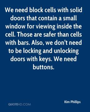 Kim Phillips  - We need block cells with solid doors that contain a small window for viewing inside the cell. Those are safer than cells with bars. Also, we don't need to be locking and unlocking doors with keys. We need buttons.