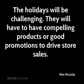 Kim Picciola  - The holidays will be challenging. They will have to have compelling products or good promotions to drive store sales.