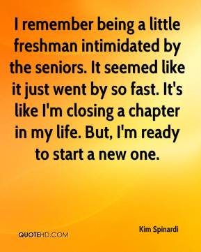 Kim Spinardi  - I remember being a little freshman intimidated by the seniors. It seemed like it just went by so fast. It's like I'm closing a chapter in my life. But, I'm ready to start a new one.