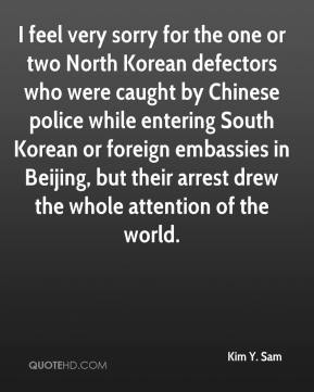 Kim Y. Sam - I feel very sorry for the one or two North Korean defectors who were caught by Chinese police while entering South Korean or foreign embassies in Beijing, but their arrest drew the whole attention of the world.