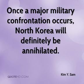 Kim Y. Sam - Once a major military confrontation occurs, North Korea will definitely be annihilated.