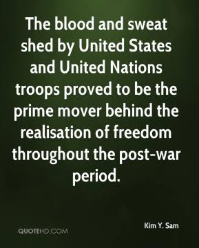 Kim Y. Sam - The blood and sweat shed by United States and United Nations troops proved to be the prime mover behind the realisation of freedom throughout the post-war period.