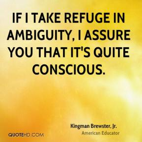 Kingman Brewster, Jr. - If I take refuge in ambiguity, I assure you that it's quite conscious.
