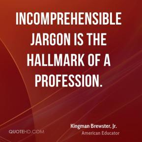 Kingman Brewster, Jr. - Incomprehensible jargon is the hallmark of a profession.