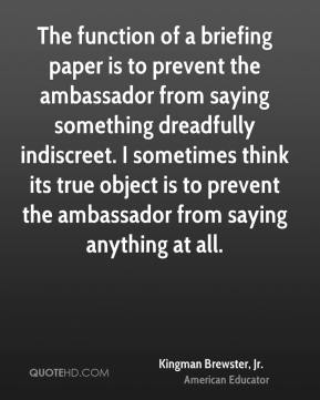 Kingman Brewster, Jr. - The function of a briefing paper is to prevent the ambassador from saying something dreadfully indiscreet. I sometimes think its true object is to prevent the ambassador from saying anything at all.