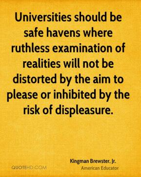 Kingman Brewster, Jr. - Universities should be safe havens where ruthless examination of realities will not be distorted by the aim to please or inhibited by the risk of displeasure.