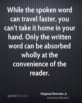 Kingman Brewster, Jr. - While the spoken word can travel faster, you can't take it home in your hand. Only the written word can be absorbed wholly at the convenience of the reader.