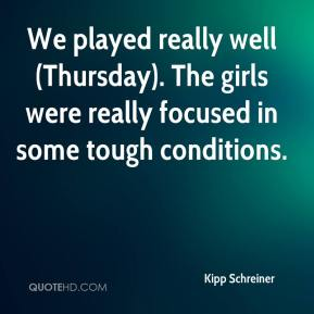 Kipp Schreiner  - We played really well (Thursday). The girls were really focused in some tough conditions.