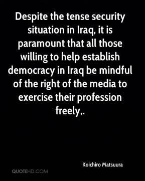 Koichiro Matsuura  - Despite the tense security situation in Iraq, it is paramount that all those willing to help establish democracy in Iraq be mindful of the right of the media to exercise their profession freely.