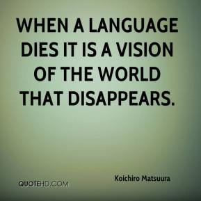 Koichiro Matsuura  - When a language dies it is a vision of the world that disappears.