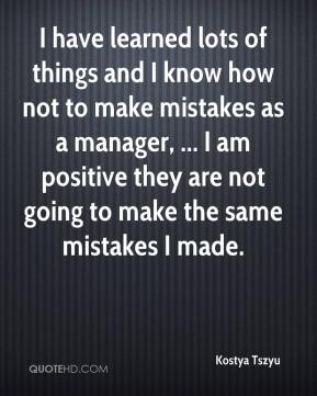 I have learned lots of things and I know how not to make mistakes as a manager, ... I am positive they are not going to make the same mistakes I made.