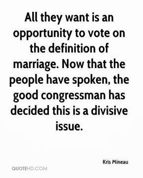 Kris Mineau  - All they want is an opportunity to vote on the definition of marriage. Now that the people have spoken, the good congressman has decided this is a divisive issue.