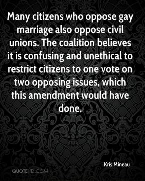 Kris Mineau  - Many citizens who oppose gay marriage also oppose civil unions. The coalition believes it is confusing and unethical to restrict citizens to one vote on two opposing issues, which this amendment would have done.