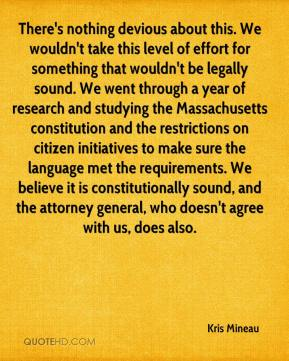 There's nothing devious about this. We wouldn't take this level of effort for something that wouldn't be legally sound. We went through a year of research and studying the Massachusetts constitution and the restrictions on citizen initiatives to make sure the language met the requirements. We believe it is constitutionally sound, and the attorney general, who doesn't agree with us, does also.