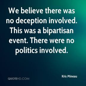 Kris Mineau  - We believe there was no deception involved. This was a bipartisan event. There were no politics involved.