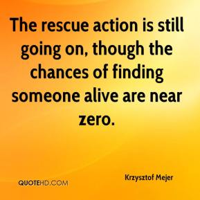 Krzysztof Mejer  - The rescue action is still going on, though the chances of finding someone alive are near zero.