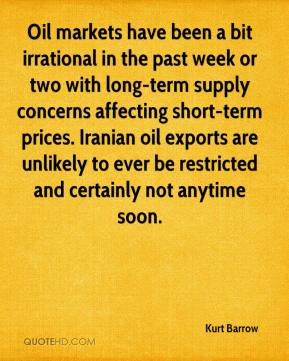 Kurt Barrow  - Oil markets have been a bit irrational in the past week or two with long-term supply concerns affecting short-term prices. Iranian oil exports are unlikely to ever be restricted and certainly not anytime soon.