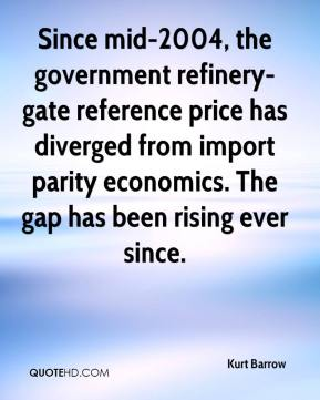 Kurt Barrow  - Since mid-2004, the government refinery-gate reference price has diverged from import parity economics. The gap has been rising ever since.