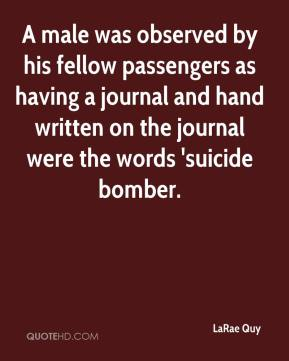 LaRae Quy  - A male was observed by his fellow passengers as having a journal and hand written on the journal were the words 'suicide bomber.