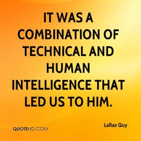 LaRae Quy  - It was a combination of technical and human intelligence that led us to him.