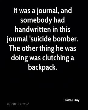 LaRae Quy  - It was a journal, and somebody had handwritten in this journal 'suicide bomber. The other thing he was doing was clutching a backpack.