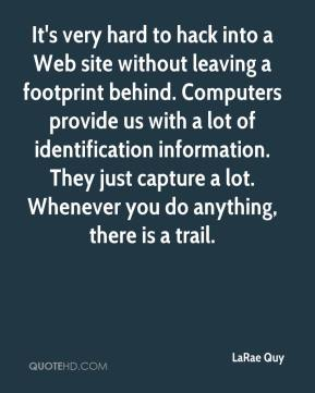 LaRae Quy  - It's very hard to hack into a Web site without leaving a footprint behind. Computers provide us with a lot of identification information. They just capture a lot. Whenever you do anything, there is a trail.