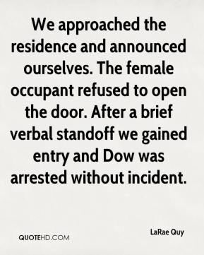 LaRae Quy  - We approached the residence and announced ourselves. The female occupant refused to open the door. After a brief verbal standoff we gained entry and Dow was arrested without incident.