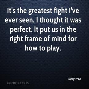 Larry Izzo  - It's the greatest fight I've ever seen. I thought it was perfect. It put us in the right frame of mind for how to play.