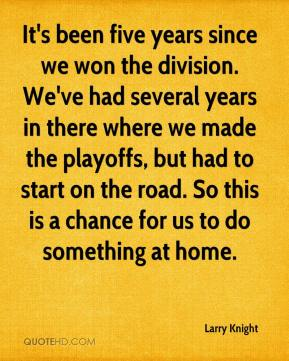 It's been five years since we won the division. We've had several years in there where we made the playoffs, but had to start on the road. So this is a chance for us to do something at home.