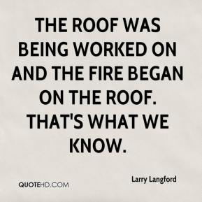 Larry Langford  - The roof was being worked on and the fire began on the roof. That's what we know.