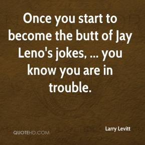 Larry Levitt  - Once you start to become the butt of Jay Leno's jokes, ... you know you are in trouble.