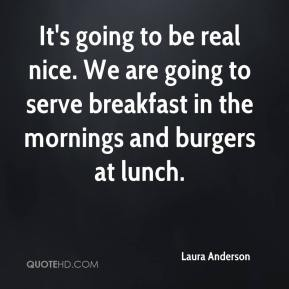 It's going to be real nice. We are going to serve breakfast in the mornings and burgers at lunch.