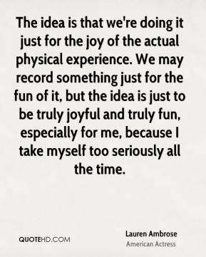 Lauren Ambrose - The idea is that we're doing it just for the joy of the actual physical experience. We may record something just for the fun of it, but the idea is just to be truly joyful and truly fun, especially for me, because I take myself too seriously all the time.