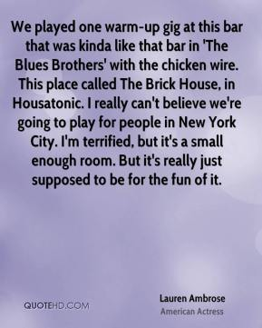 Lauren Ambrose - We played one warm-up gig at this bar that was kinda like that bar in 'The Blues Brothers' with the chicken wire. This place called The Brick House, in Housatonic. I really can't believe we're going to play for people in New York City. I'm terrified, but it's a small enough room. But it's really just supposed to be for the fun of it.